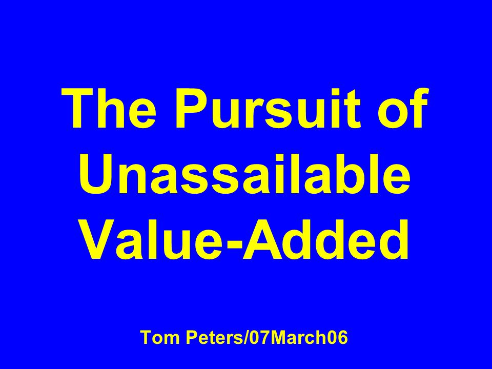 The Pursuit of Unassailable Value-Added Tom Peters/07March06