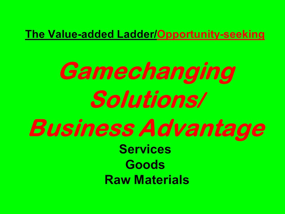 The Value-added Ladder/Opportunity-seeking Gamechanging Solutions / Business Advantage Services Goods Raw Materials