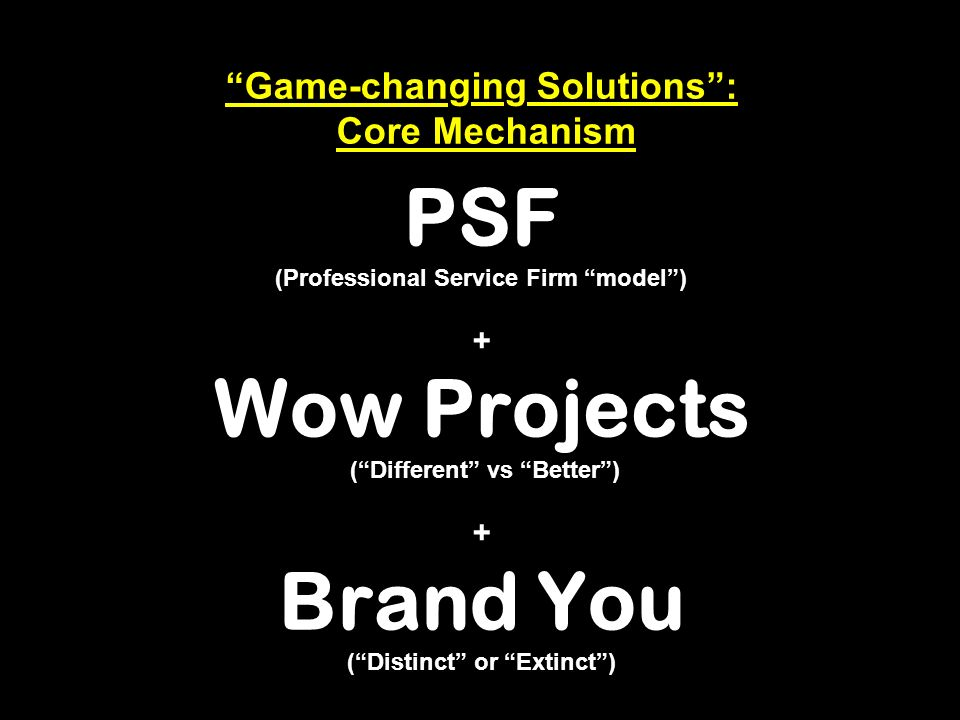 Game-changing Solutions: Core Mechanism PSF (Professional Service Firm model) + Wow Projects (Different vs Better) + Brand You (Distinct or Extinct)