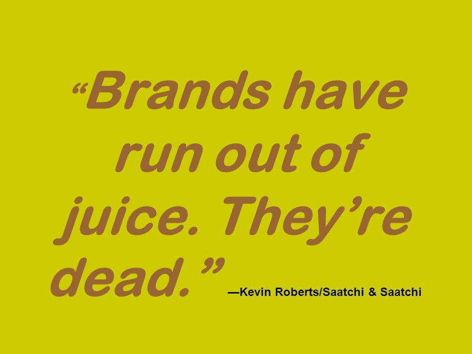 Brands have run out of juice. Theyre dead. Kevin Roberts/Saatchi & Saatchi
