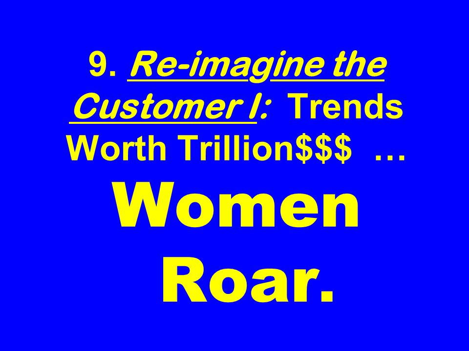 9. Re-imagine the Customer I: Trends Worth Trillion$$$ … Women Roar.