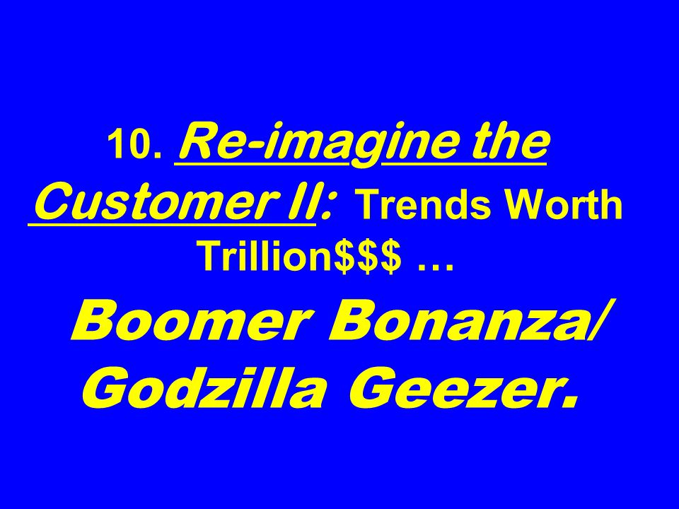 10. Re-imagine the Customer II: Trends Worth Trillion$$$ … Boomer Bonanza/ Godzilla Geezer.