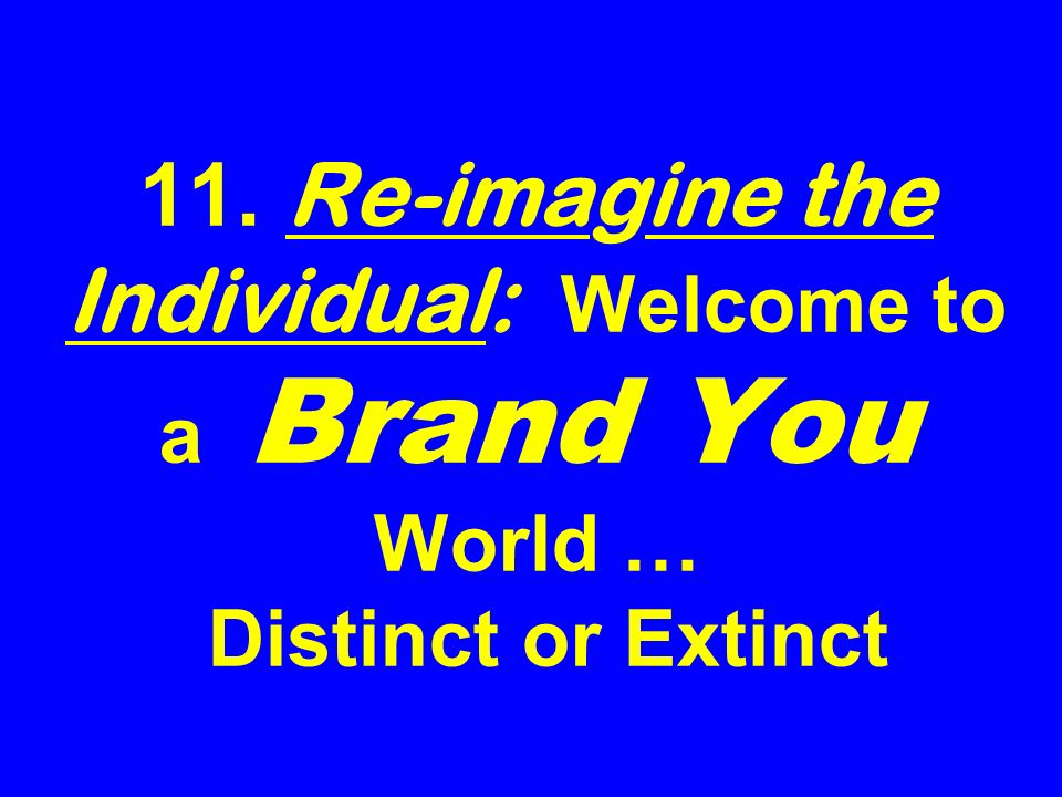 11. Re-imagine the Individual: Welcome to a Brand You World … Distinct or Extinct