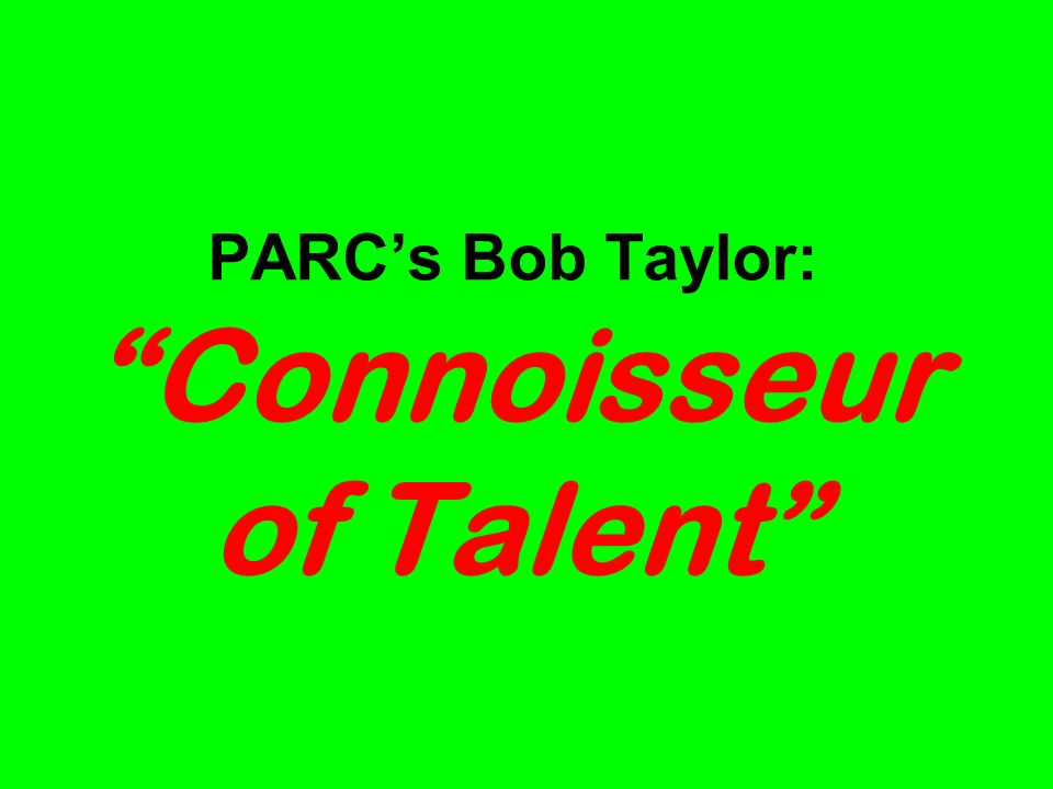 PARCs Bob Taylor: Connoisseur of Talent