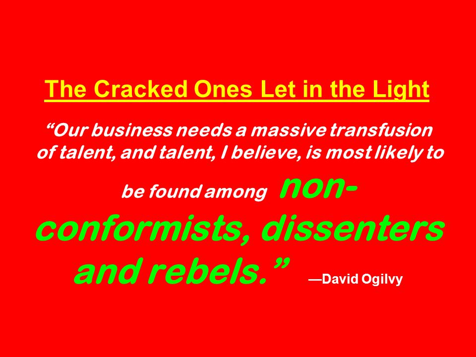 The Cracked Ones Let in the Light Our business needs a massive transfusion of talent, and talent, I believe, is most likely to be found among non- conformists, dissenters and rebels.