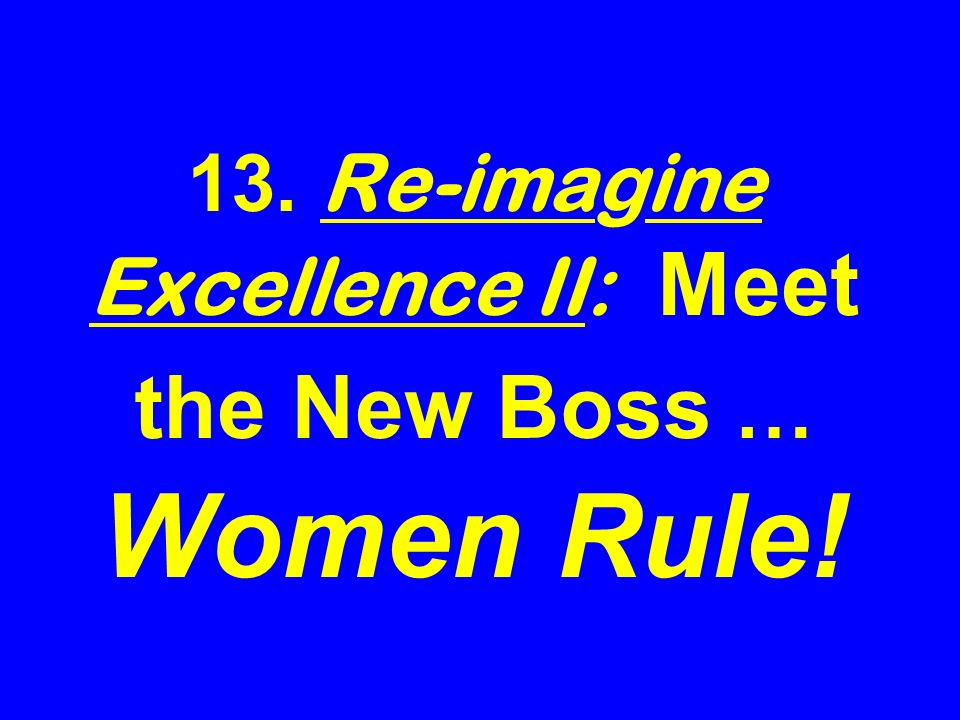13. Re-imagine Excellence II: Meet the New Boss … Women Rule!
