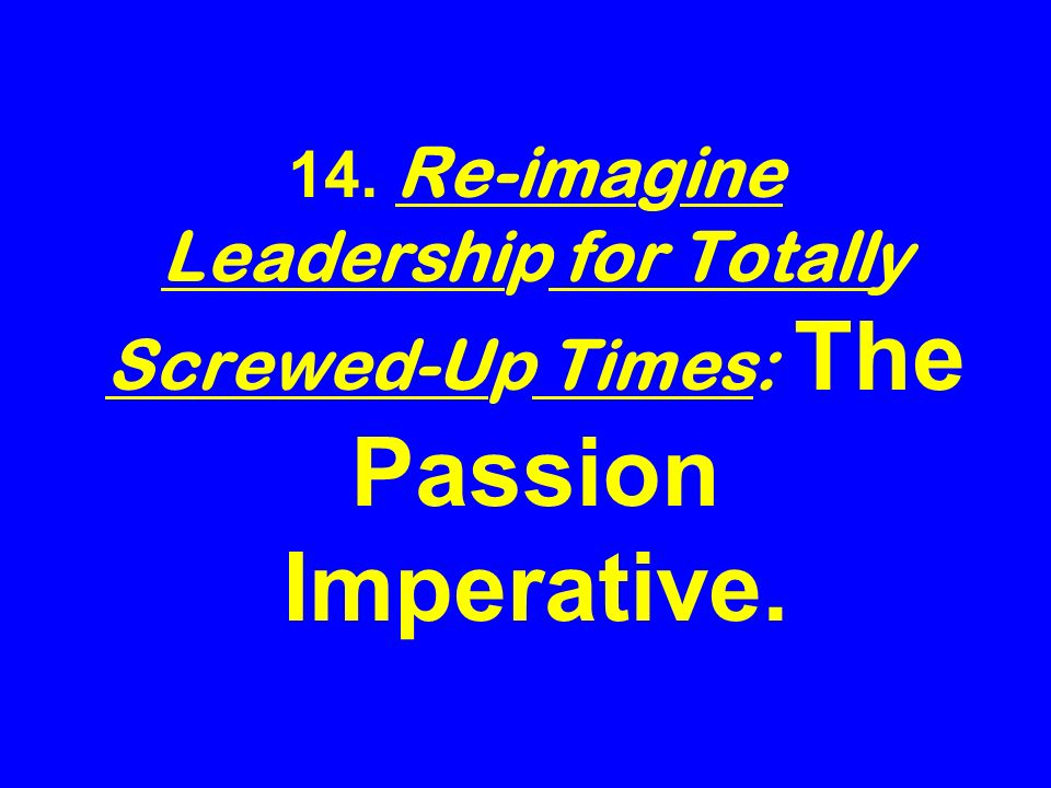 14. Re-imagine Leadership for Totally Screwed-Up Times: The Passion Imperative.