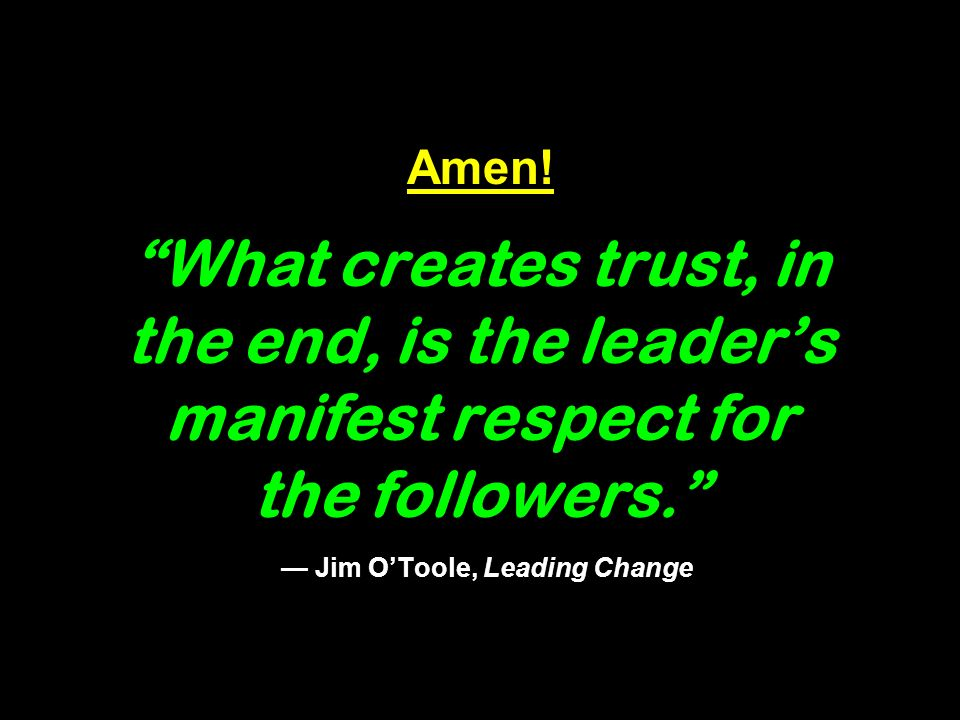 Amen. What creates trust, in the end, is the leaders manifest respect for the followers.