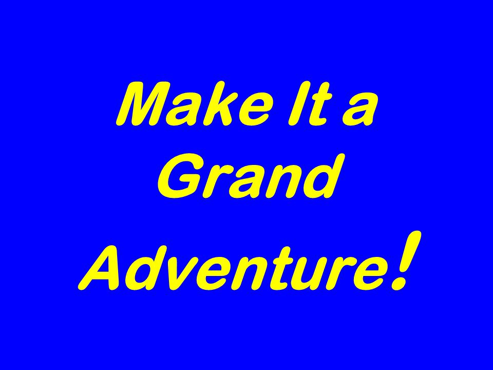 Make It a Grand Adventure !