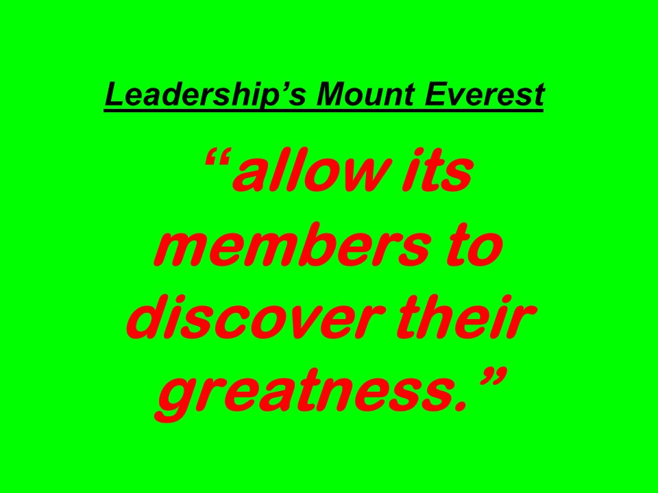 Leaderships Mount Everest allow its members to discover their greatness.