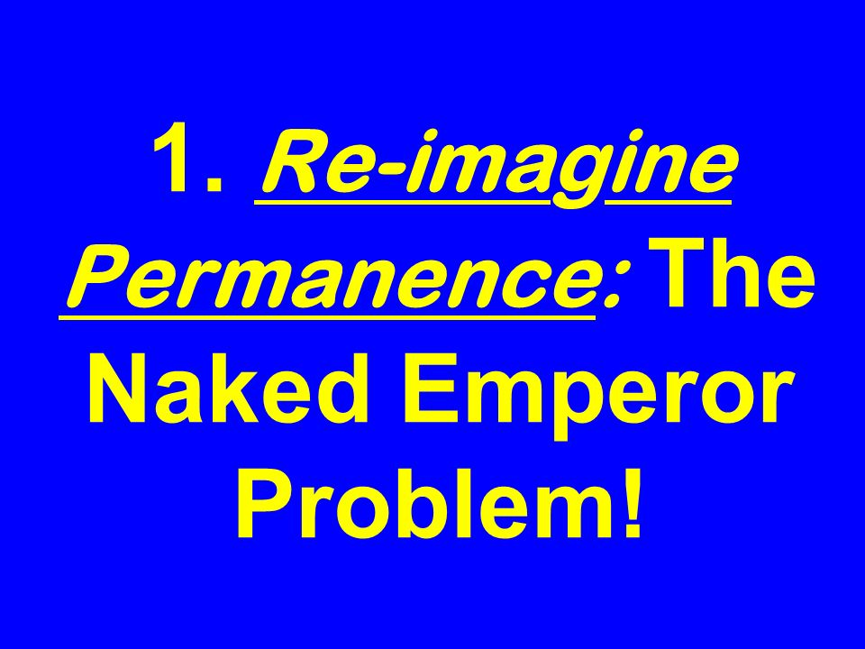 1. Re-imagine Permanence: The Naked Emperor Problem!