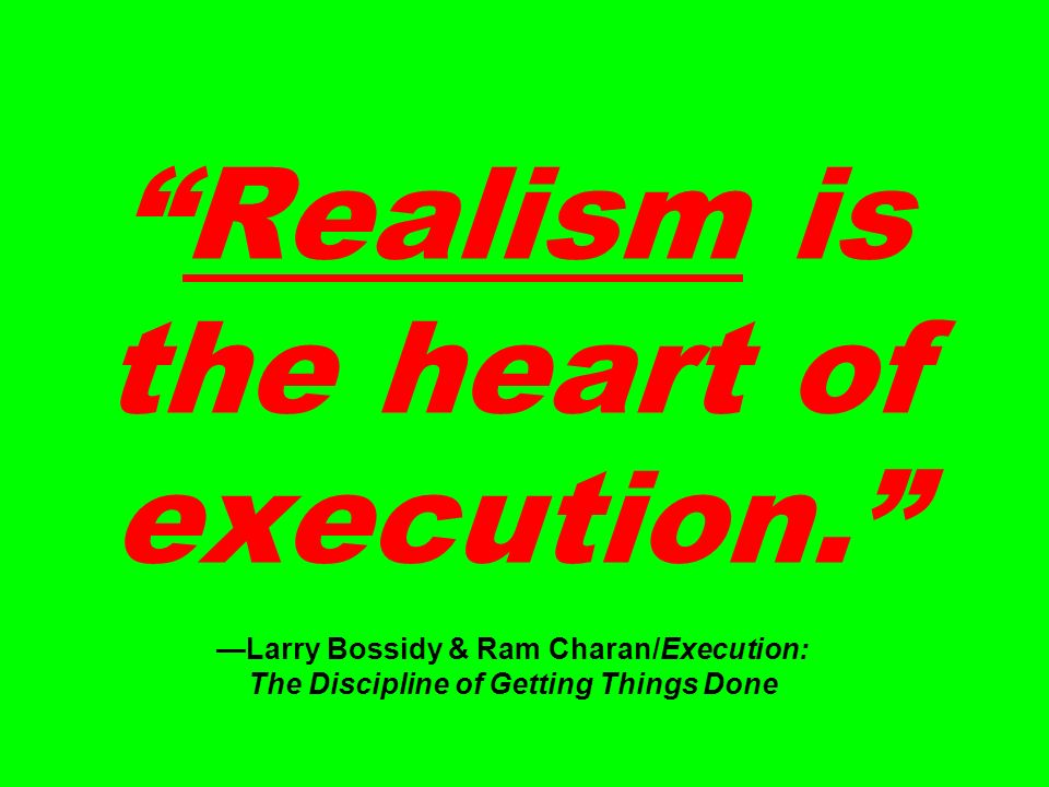 Realism is the heart of execution.