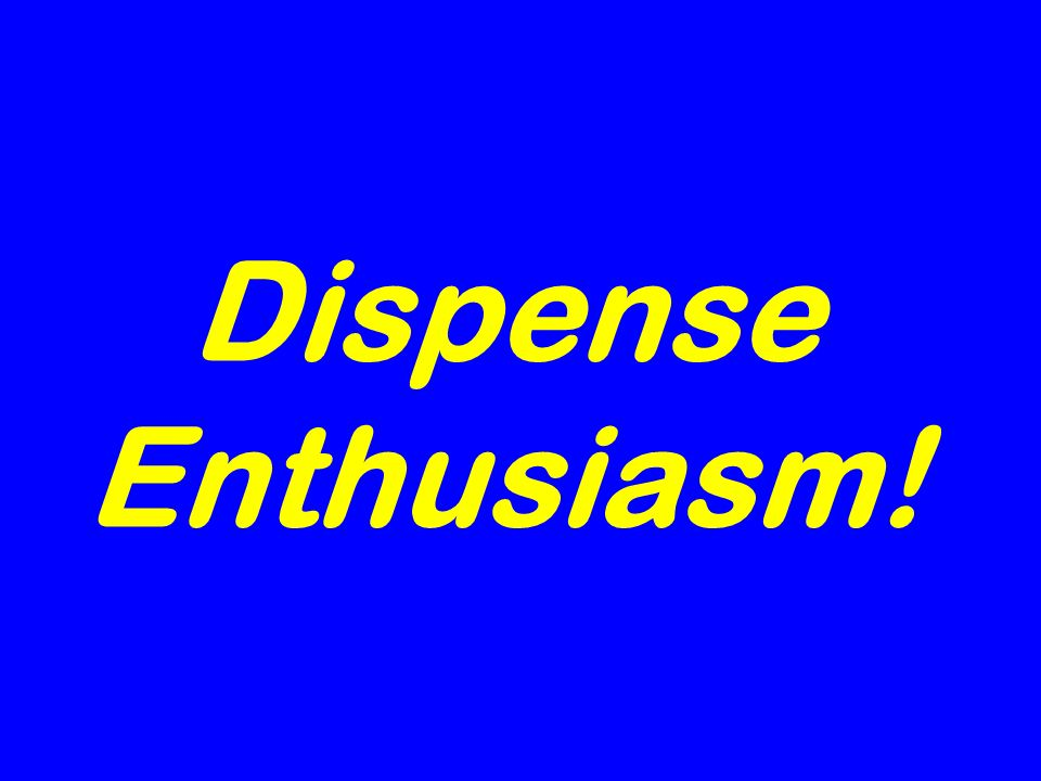 Dispense Enthusiasm!