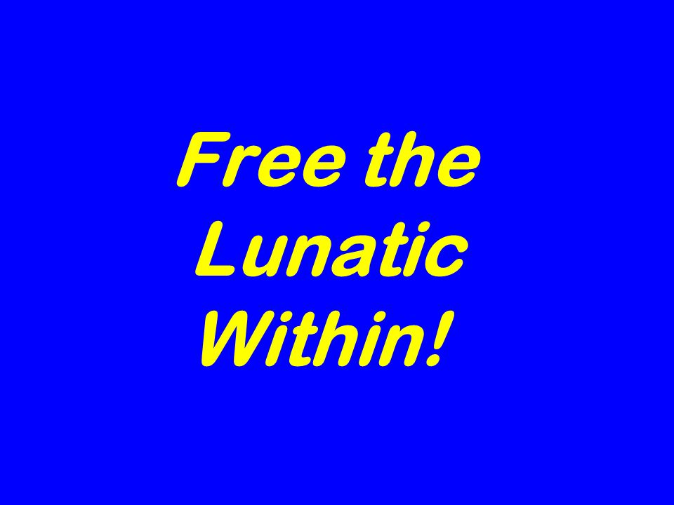Free the Lunatic Within!