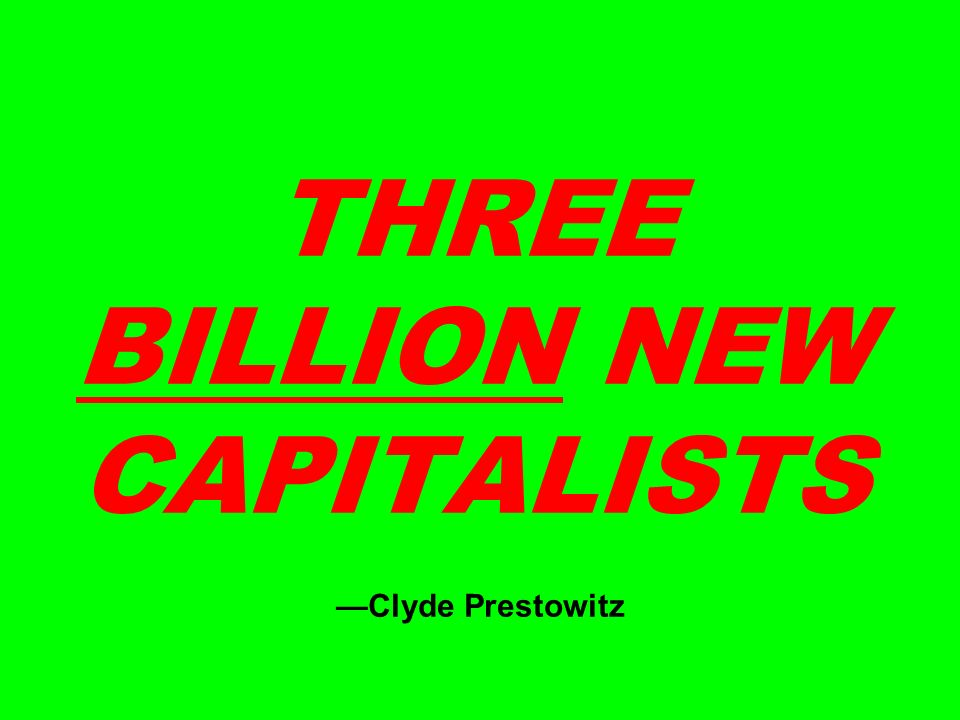 THREE BILLION NEW CAPITALISTS Clyde Prestowitz