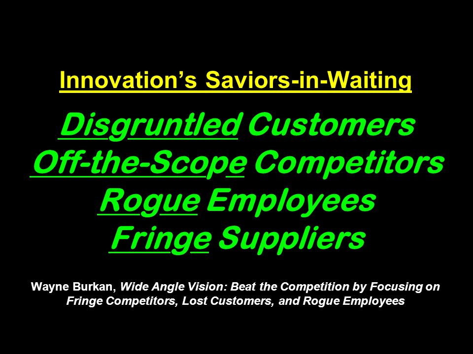 Innovations Saviors-in-Waiting Disgruntled Customers Off-the-Scope Competitors Rogue Employees Fringe Suppliers Wayne Burkan, Wide Angle Vision: Beat the Competition by Focusing on Fringe Competitors, Lost Customers, and Rogue Employees