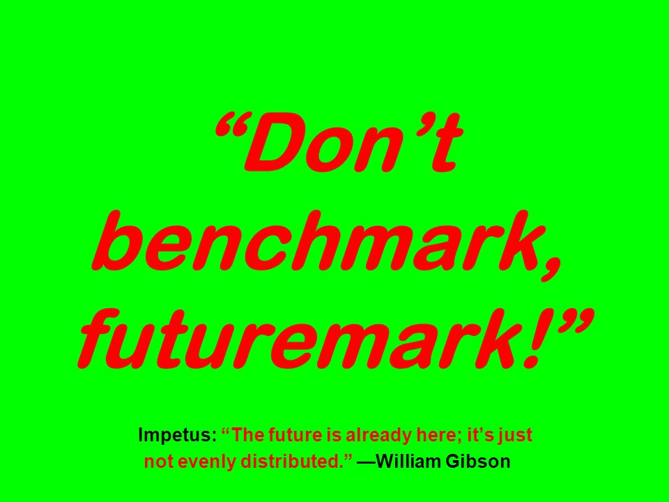 Dont benchmark, futuremark. Impetus: The future is already here; its just not evenly distributed.