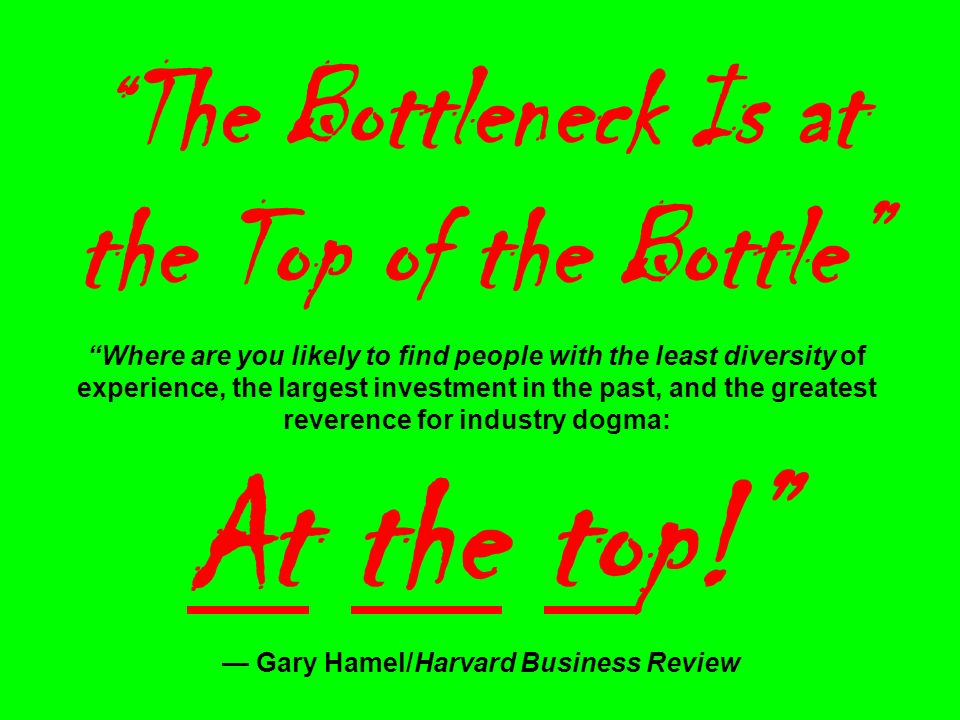 The Bottleneck Is at the Top of the Bottle Where are you likely to find people with the least diversity of experience, the largest investment in the past, and the greatest reverence for industry dogma: At the top.