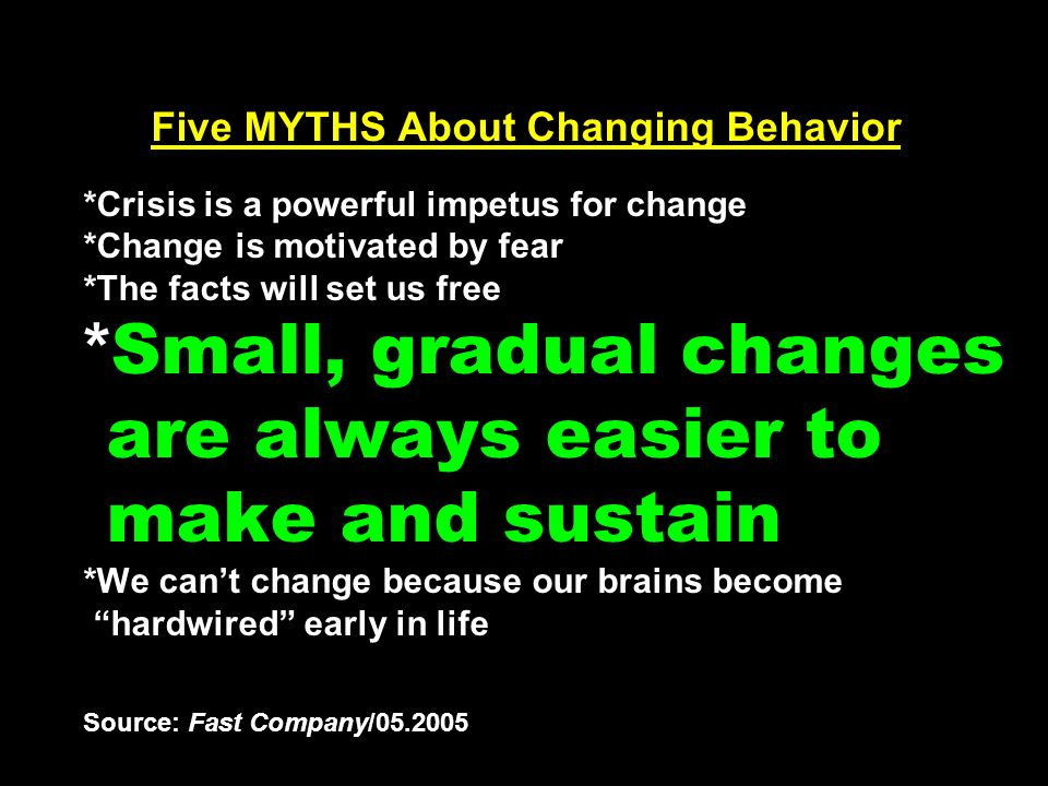 Five MYTHS About Changing Behavior *Crisis is a powerful impetus for change *Change is motivated by fear *The facts will set us free * Small, gradual changes are always easier to make and sustain *We cant change because our brains become hardwired early in life Source: Fast Company/