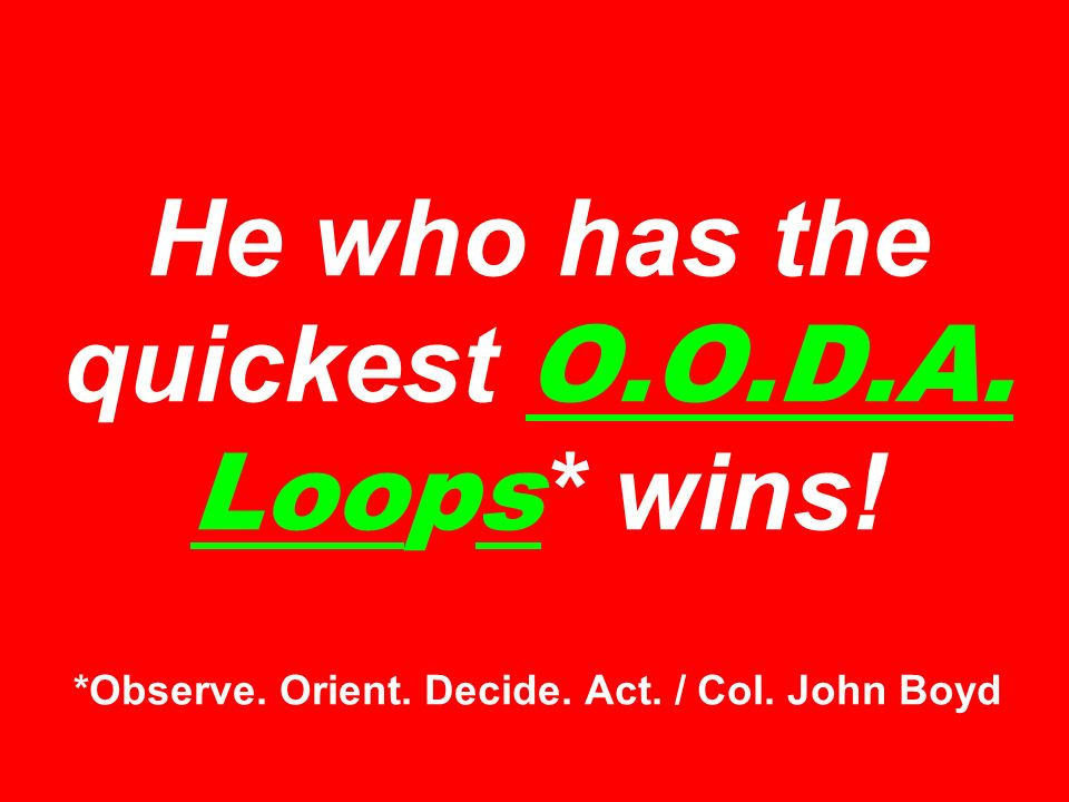 He who has the quickest O.O.D.A. Loops * wins! *Observe. Orient. Decide. Act. / Col. John Boyd