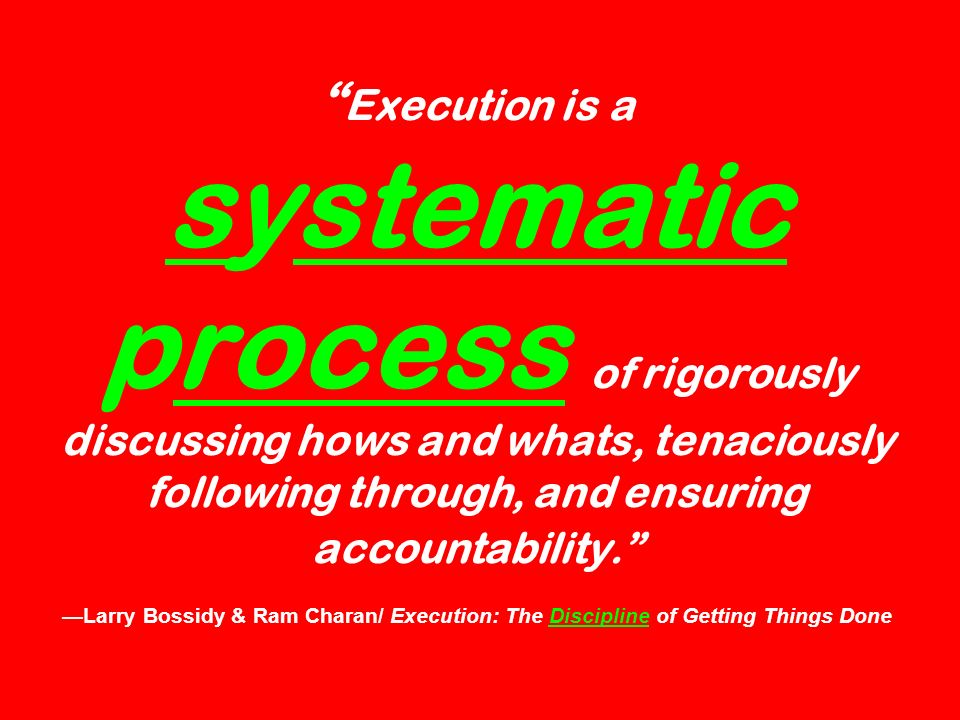 Execution is a systematic process of rigorously discussing hows and whats, tenaciously following through, and ensuring accountability.
