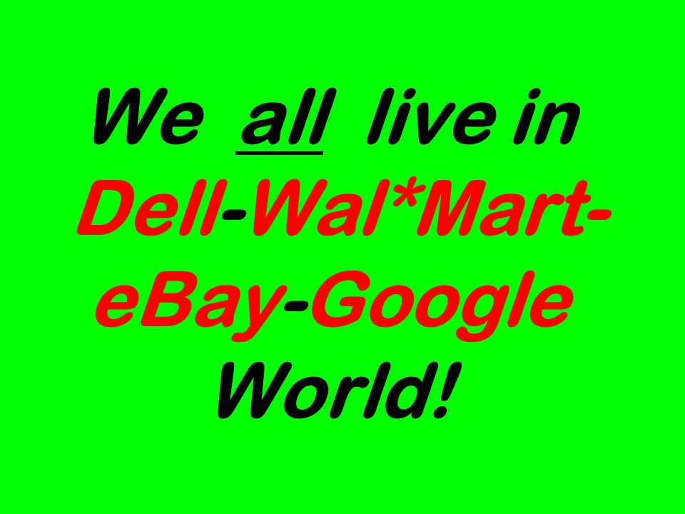 We all live in Dell-Wal*Mart- eBay-Google World!