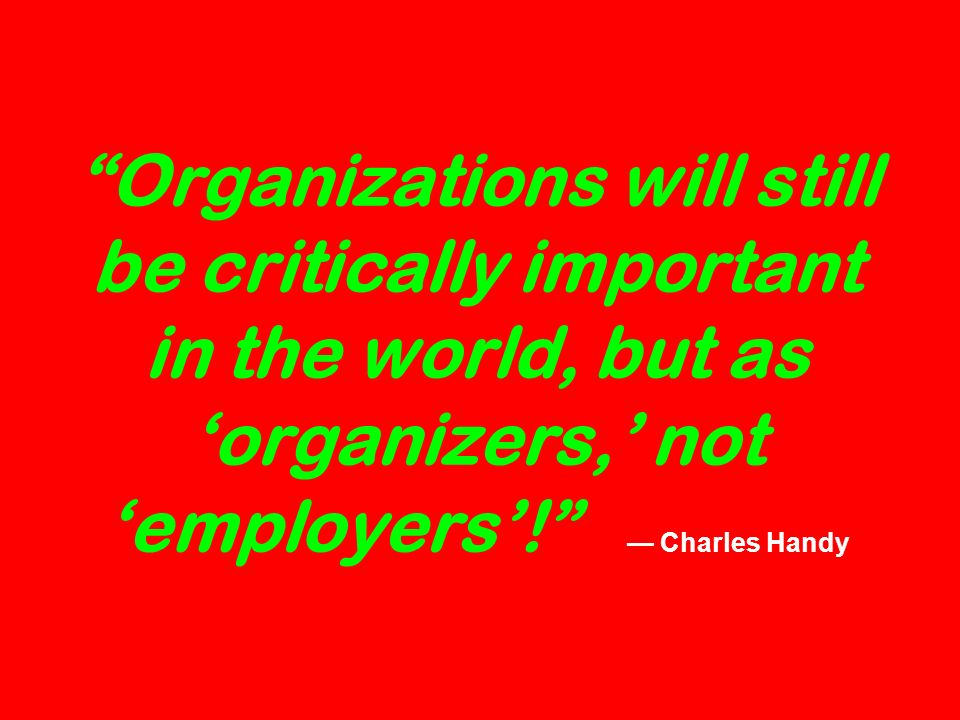 Organizations will still be critically important in the world, but as organizers, not employers.