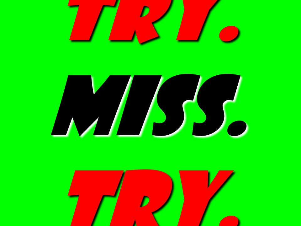 try. Miss. try.