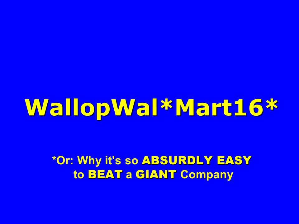 WallopWal*Mart16* ABSURDLY EASY BEAT GIANT WallopWal*Mart16* *Or: Why its so ABSURDLY EASY to BEAT a GIANT Company