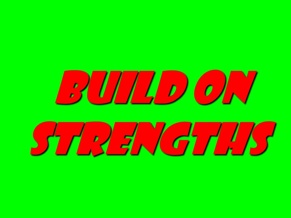 Build on strengths Build on strengths