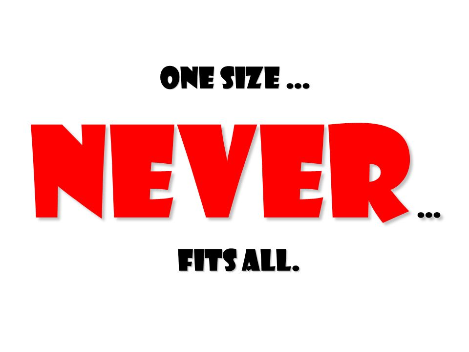 One size … NEVER … fits all.