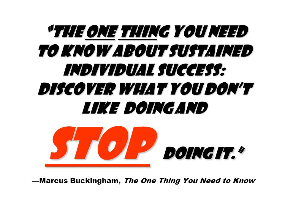The one thing you need to know about sustained individual success: Discover what you dont like doing and stop doing it.