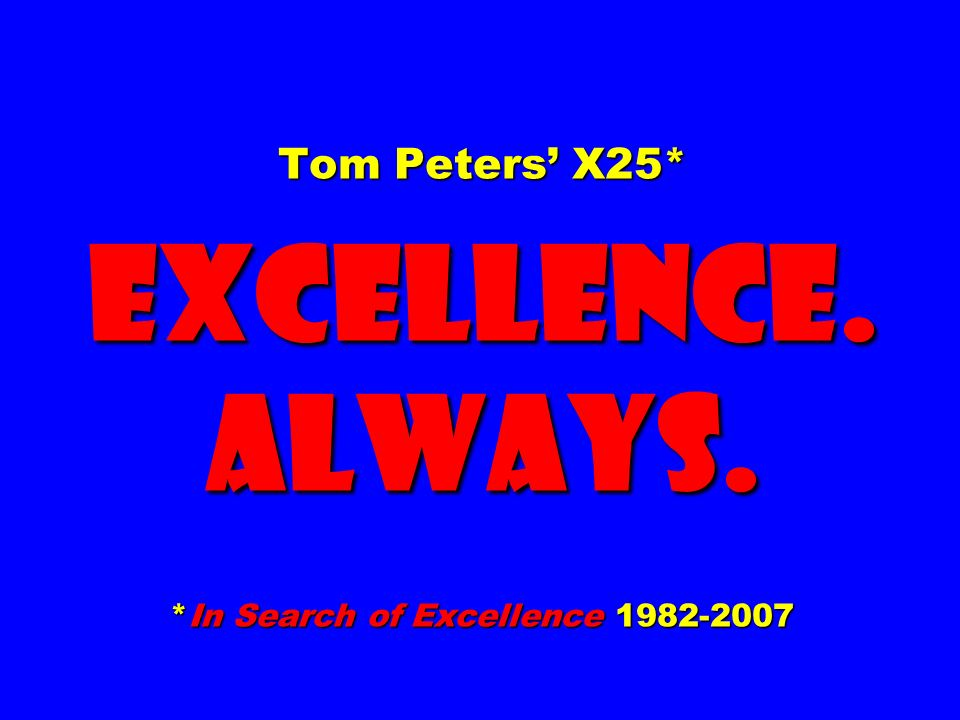 Tom Peters X25* EXCELLENCE. ALWAYS. *In Search of Excellence
