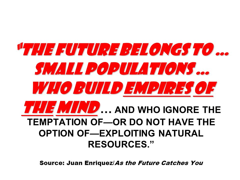 THE FUTURE BELONGS TO … SMALL POPULATIONS … WHO BUILD EMPIRES OF THE MIND THE FUTURE BELONGS TO … SMALL POPULATIONS … WHO BUILD EMPIRES OF THE MIND … AND WHO IGNORE THE TEMPTATION OFOR DO NOT HAVE THE OPTION OFEXPLOITING NATURAL RESOURCES.