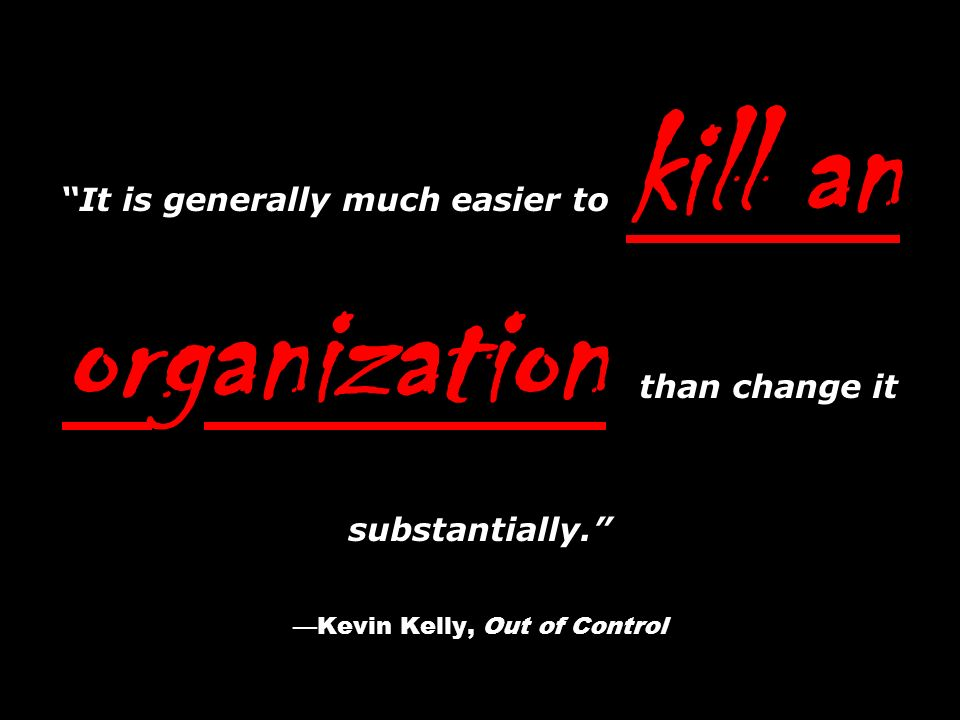 It is generally much easier to kill an organization than change it substantially.