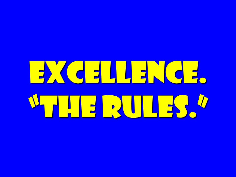 EXCELLENCE. the rules.