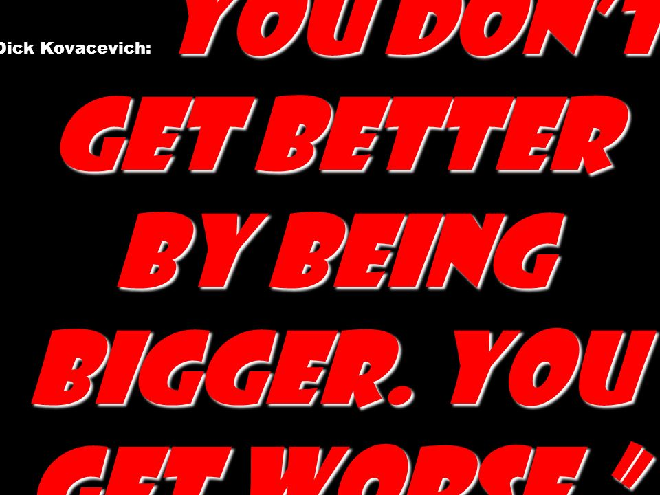 You dont get better by being bigger. You get worse.