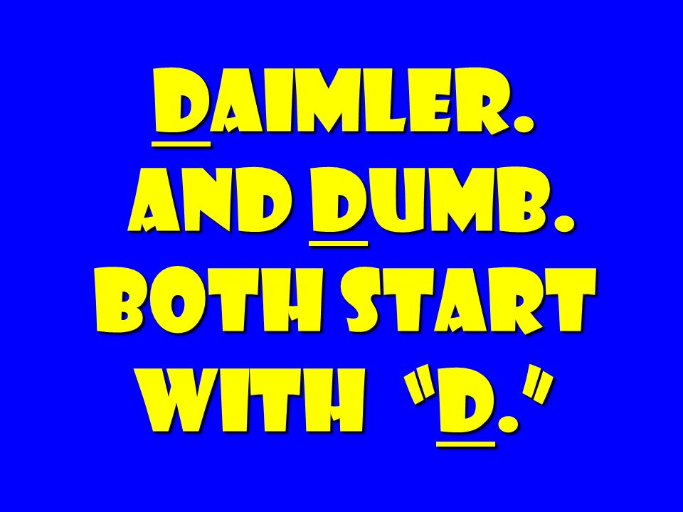 Daimler. And Dumb. Both Start with d.