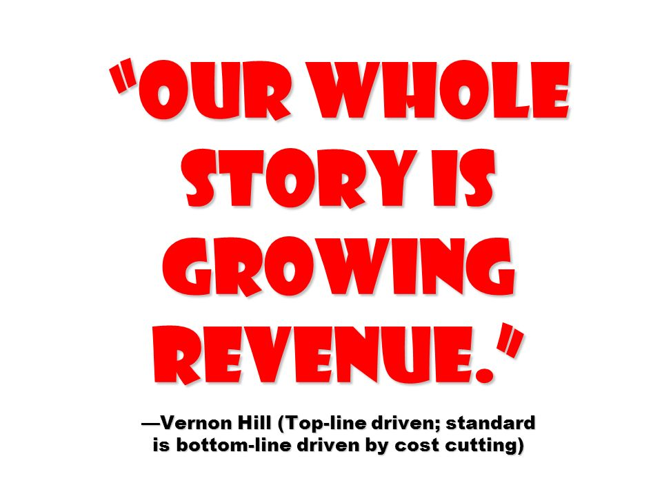 Our whole story is growing revenue.