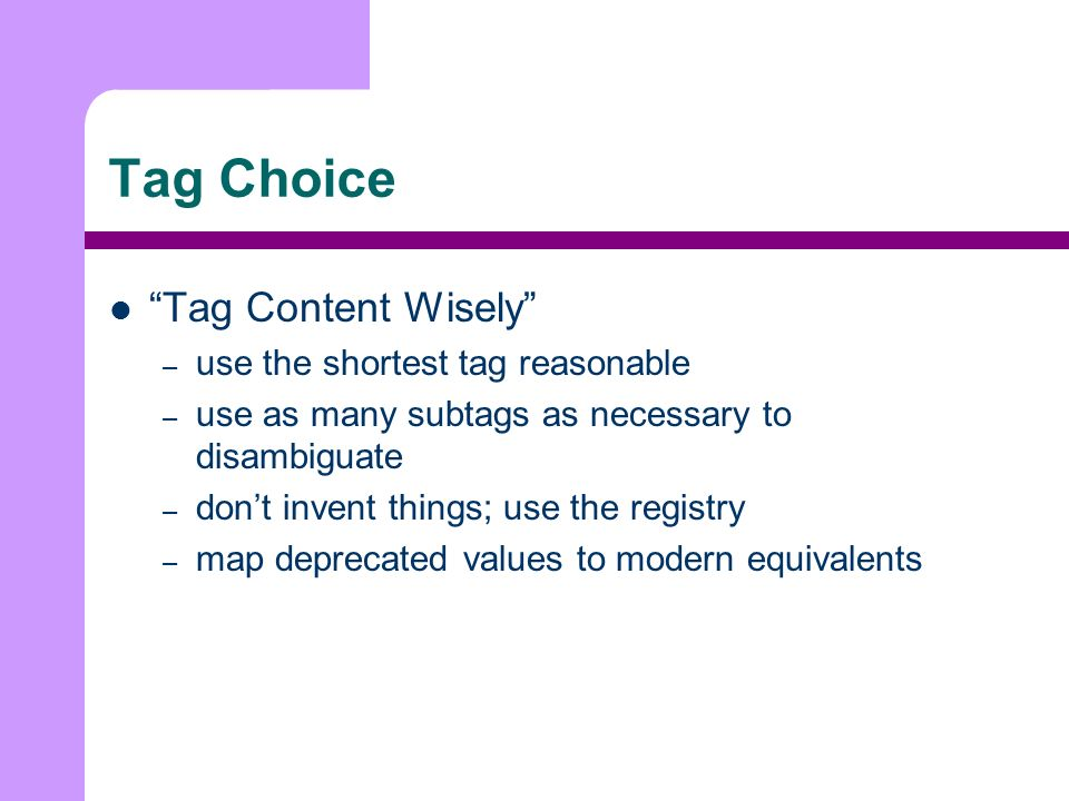 Tag Choice Tag Content Wisely – use the shortest tag reasonable – use as many subtags as necessary to disambiguate – dont invent things; use the registry – map deprecated values to modern equivalents
