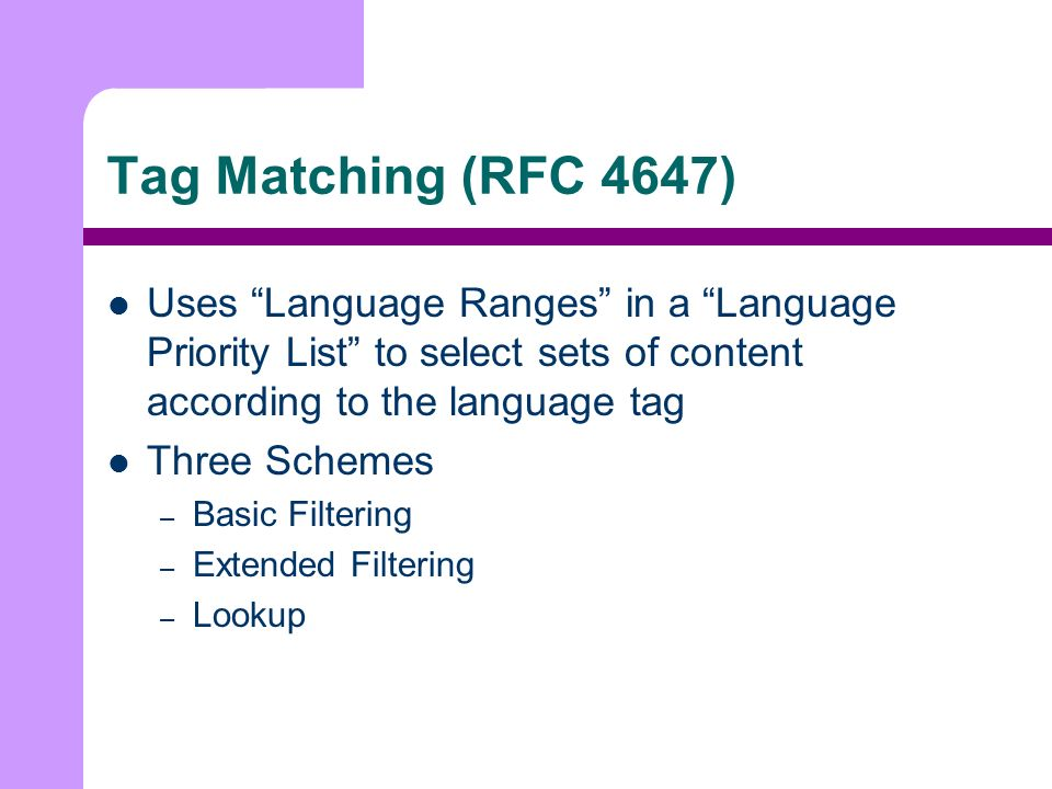 Tag Matching (RFC 4647) Uses Language Ranges in a Language Priority List to select sets of content according to the language tag Three Schemes – Basic Filtering – Extended Filtering – Lookup