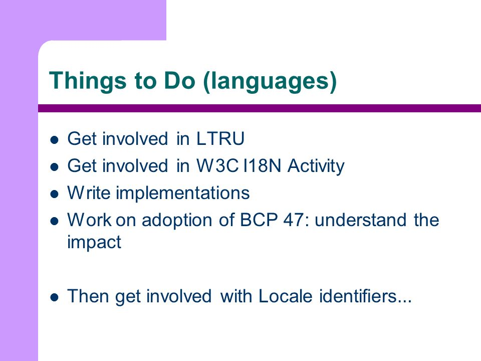 Things to Do (languages) Get involved in LTRU Get involved in W3C I18N Activity Write implementations Work on adoption of BCP 47: understand the impact Then get involved with Locale identifiers …