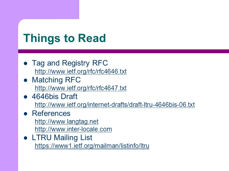 Things to Read Tag and Registry RFC http://www.ietf.org/rfc/rfc4646.txt Matching RFC http://www.ietf.org/rfc/rfc4647.txt 4646bis Draft http://www.ietf.org/internet-drafts/draft-ltru-4646bis-06.txt References http://www.langtag.net http://www.inter-locale.com LTRU Mailing List https://www1.ietf.org/mailman/listinfo/ltru