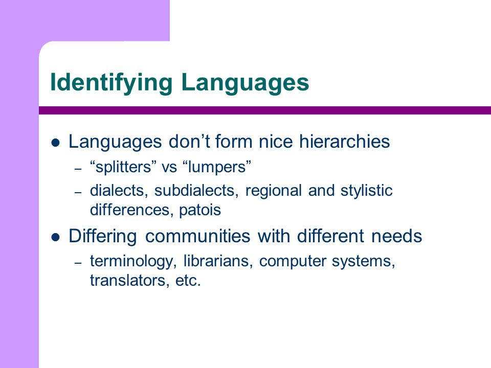 Identifying Languages Languages dont form nice hierarchies – splitters vs lumpers – dialects, subdialects, regional and stylistic differences, patois Differing communities with different needs – terminology, librarians, computer systems, translators, etc.