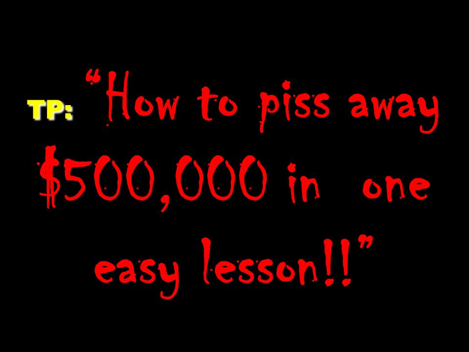 TP: TP: How to piss away $500,000 in one easy lesson!!