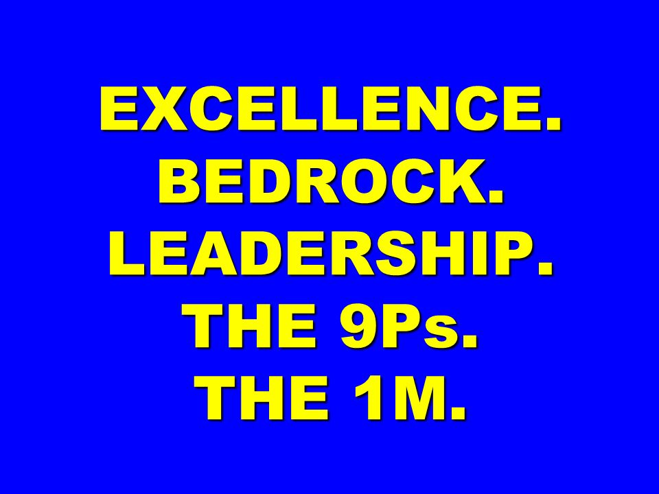 EXCELLENCE. BEDROCK. LEADERSHIP. THE 9Ps. THE 1M.