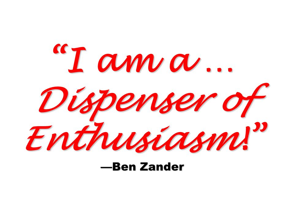 I am a … Dispenser of Enthusiasm! Ben Zander