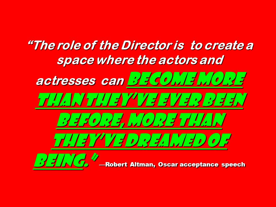 The role of the Director is to create a space where the actors and actresses can become more than theyve ever been before, more than theyve dreamed of being.