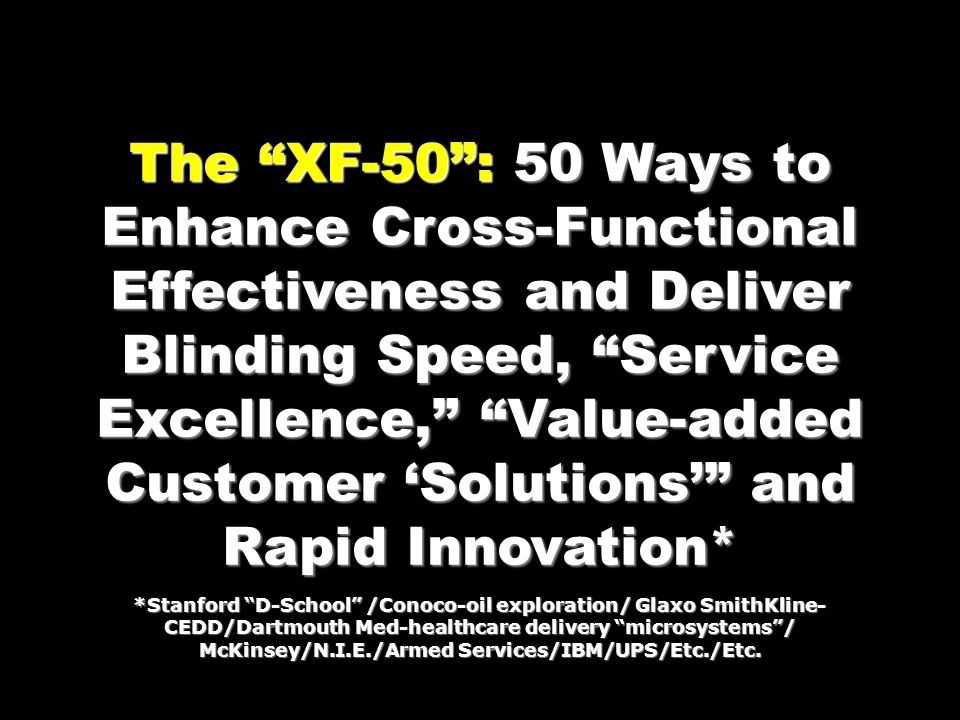 The XF-50: 50 Ways to Enhance Cross-Functional Effectiveness and Deliver Blinding Speed, Service Excellence, Value-added Customer Solutions and Rapid Innovation* *Stanford D-School /Conoco-oil exploration/ Glaxo SmithKline- CEDD/Dartmouth Med-healthcare delivery microsystems/ McKinsey/N.I.E./Armed Services/IBM/UPS/Etc./Etc.
