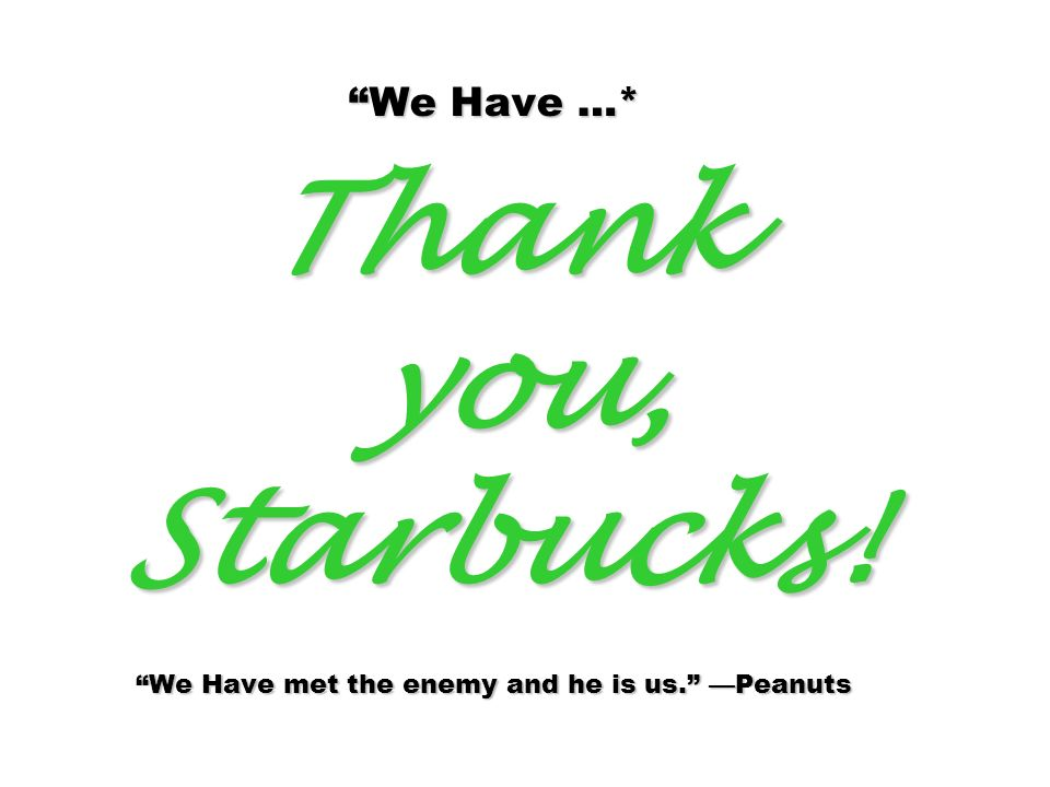 We Have …* Thank you, Starbucks! We Have met the enemy and he is us. Peanuts